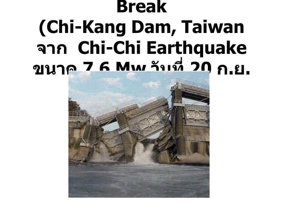 เขื่อนพังเนื่องจาก Fault Break (Chi-Kang Dam, Taiwan จาก Chi-Chi Earthquake ขนาด 7.6 Mw วันที่ 20 ก. ย. 42 )