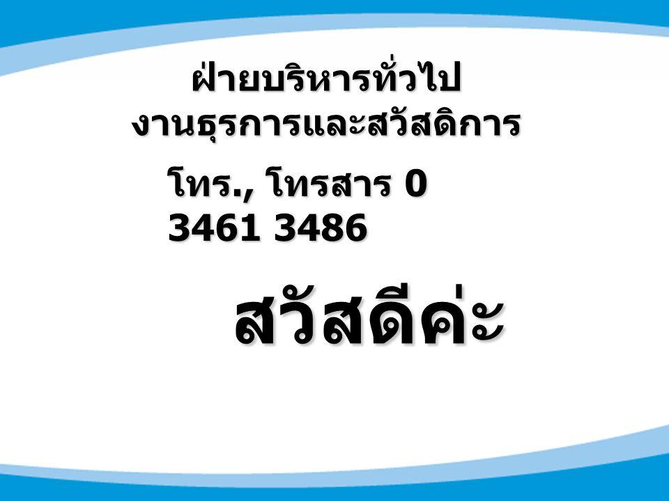 สวัสดีค่ะ สวัสดีค่ะ ฝ่ายบริหารทั่วไป งานธุรการและสวัสดิการ โทร., โทรสาร 0 3461 3486