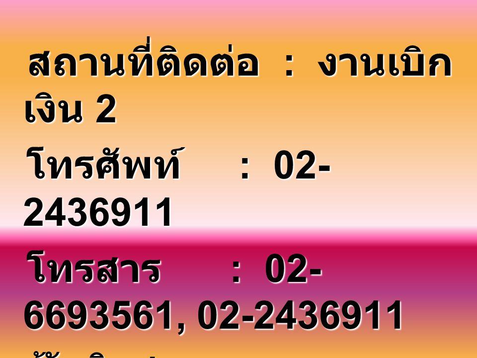 สถานที่ติดต่อ : งานเบิก เงิน 2 โทรศัพท์ : 02- 2436911 โทรศัพท์ : 02- 2436911 โทรสาร : 02- 6693561, 02-2436911 โทรสาร : 02- 6693561, 02-2436911 ผู้รับผ