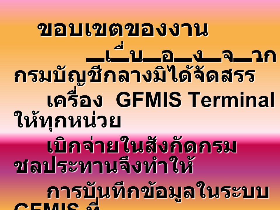 ขอบเขตของงาน ขอบเขตของงาน เนื่องจาก กรมบัญชีกลางมิได้จัดสรร เครื่อง GFMIS Terminal ให้ทุกหน่วย เครื่อง GFMIS Terminal ให้ทุกหน่วย เบิกจ่ายในสังกัดกรม