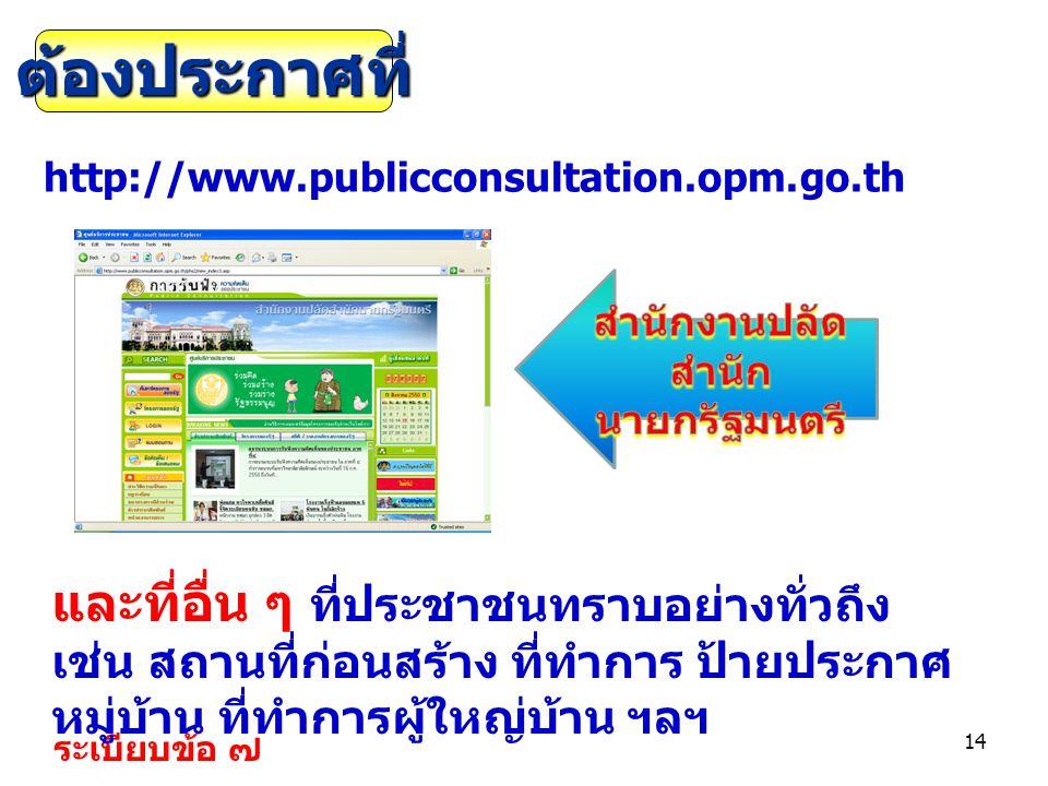 14 http://www.publicconsultation.opm.go.th ระเบียบข้อ ๗ ต้องประกาศที่ และที่อื่น ๆ ที่ประชาชนทราบอย่างทั่วถึง เช่น สถานที่ก่อนสร้าง ที่ทำการ ป้ายประกา
