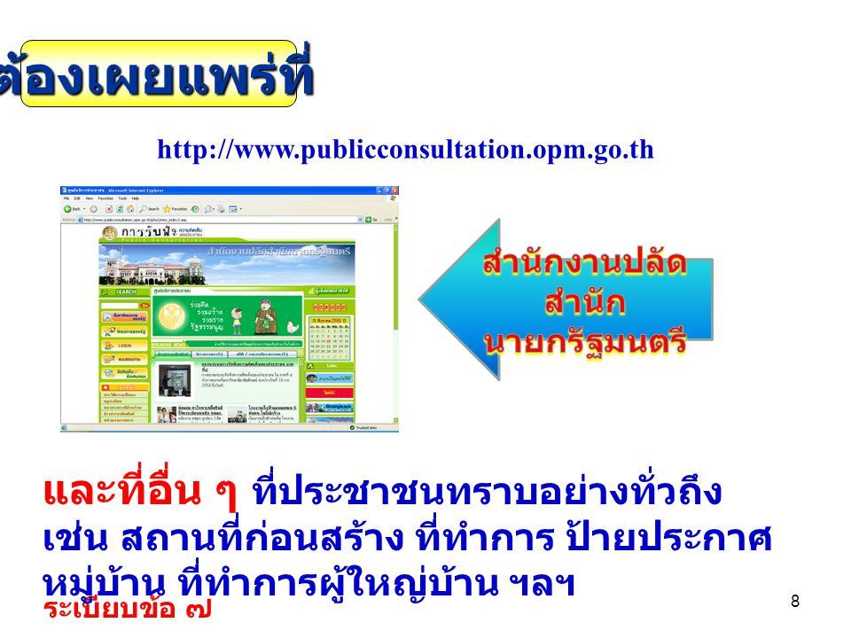 8 http://www.publicconsultation.opm.go.th ระเบียบข้อ ๗ ต้องเผยแพร่ที่ และที่อื่น ๆ ที่ประชาชนทราบอย่างทั่วถึง เช่น สถานที่ก่อนสร้าง ที่ทำการ ป้ายประกา