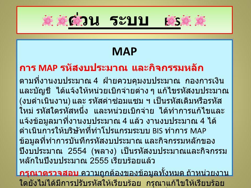 MAP การ MAP รหัสงบประมาณ และกิจกรรมหลัก ตามที่งานงบประมาณ 4 ฝ่ายควบคุมงบประมาณ กองการเงิน และบัญชี ได้แจ้งให้หน่วยเบิกจ่ายต่าง ๆ แก้ไขรหัสงบประมาณ ( งบดำเนินงาน ) และ รหัสค่าซ่อมแซม ฯ เป็นรหัสเดิมหรือรหัส ใหม่ รหัสใดรหัสหนึ่ง และหน่วยเบิกจ่าย ได้ทำการแก้ไขและ แจ้งข้อมูลมาที่งานงบประมาณ 4 แล้ว งานงบประมาณ 4 ได้ ดำเนินการให้บริษัทที่ทำโปรแกรมระบบ BIS ทำการ MAP ข้อมูลที่ทำการบันทึกรหัสงบประมาณ และกิจกรรมหลักของ ปีงบประมาณ 2554 ( พลาง ) เป็นรหัสงบประมาณและกิจกรรม หลักในปีงบประมาณ 2555 เรียบร้อยแล้ว กรุณาตรวจสอบ ความถูกต้องของข้อมูลทั้งหมด ถ้าหน่วยงาน ใดยังไม่ได้มีการปรับรหัสให้เรียบร้อย กรุณาแก้ไขให้เรียบร้อย และแจ้งกลับมางานงบประมาณ 4 โดยด่วนที่สุด เพราะจะได้รีบ ดำเนินการให้บริษัท MAP ข้อมูลให้ต่อไป ด่วน ระบบ BIS