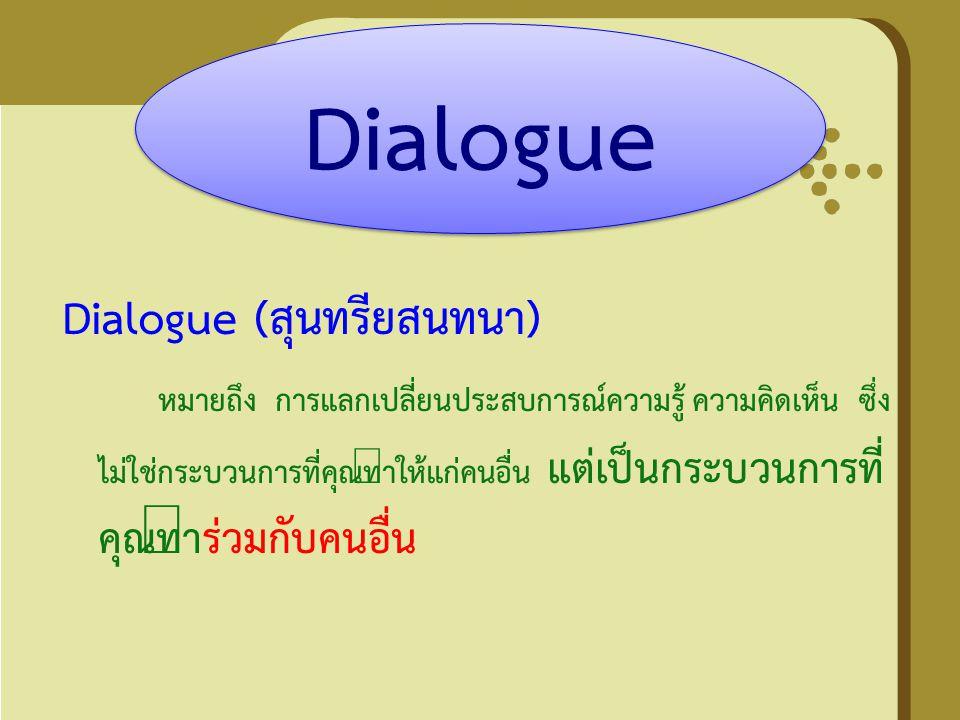 Dialogue (สุนทรียสนทนา) หมายถึง การแลกเปลี่ยนประสบการณ์ความรู้ ความคิดเห็น ซึ่ง ไม่ใช่กระบวนการที่คุณทำให้แก่คนอื่น แต่เป็นกระบวนการที่ คุณทำร่วมกับคน