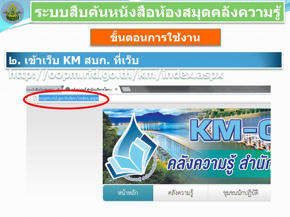 ระบบสืบค้นหนังสือห้องสมุดคลังความรู้ ขั้นตอนการใช้งาน ๒. เข้าเว็บ KM สบก. ที่เว็บ http://oopm.rid.go.th/km/index.aspx
