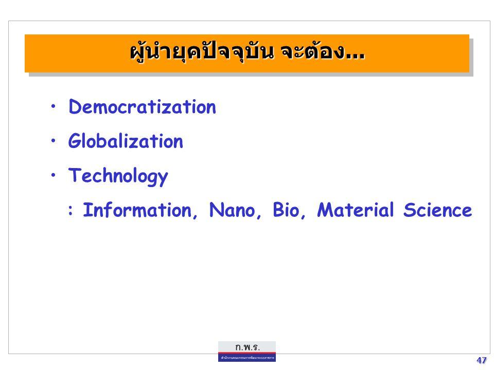 47 47 ผู้นำยุคปัจจุบัน จะต้อง... Democratization Globalization Technology : Information, Nano, Bio, Material Science