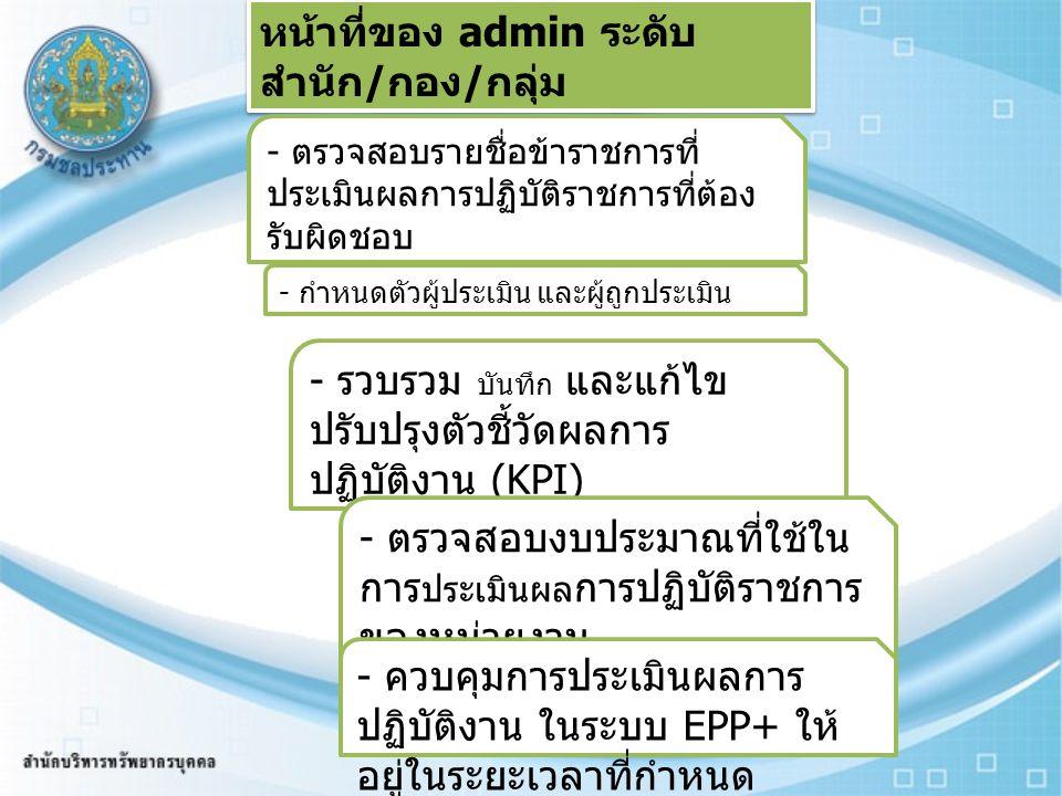 หน้าที่ของ admin ระดับ สำนัก / กอง / กลุ่ม - ตรวจสอบรายชื่อข้าราชการที่ ประเมินผลการปฏิบัติราชการที่ต้อง รับผิดชอบ - กำหนดตัวผู้ประเมิน และผู้ถูกประเม