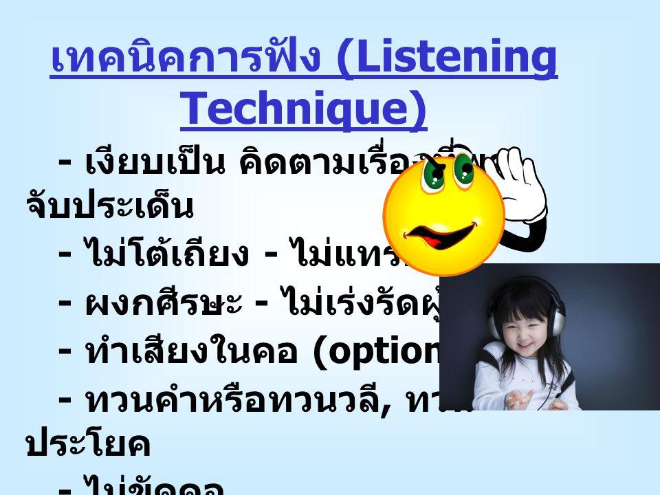 เทคนิคการฟัง (Listening Technique) - เงียบเป็น คิดตามเรื่องที่พูด, จับประเด็น - ไม่โต้เถียง - ไม่แทรกพูด - ผงกศีรษะ - ไม่เร่งรัดผู้ฟัง - ทำเสียงในคอ (