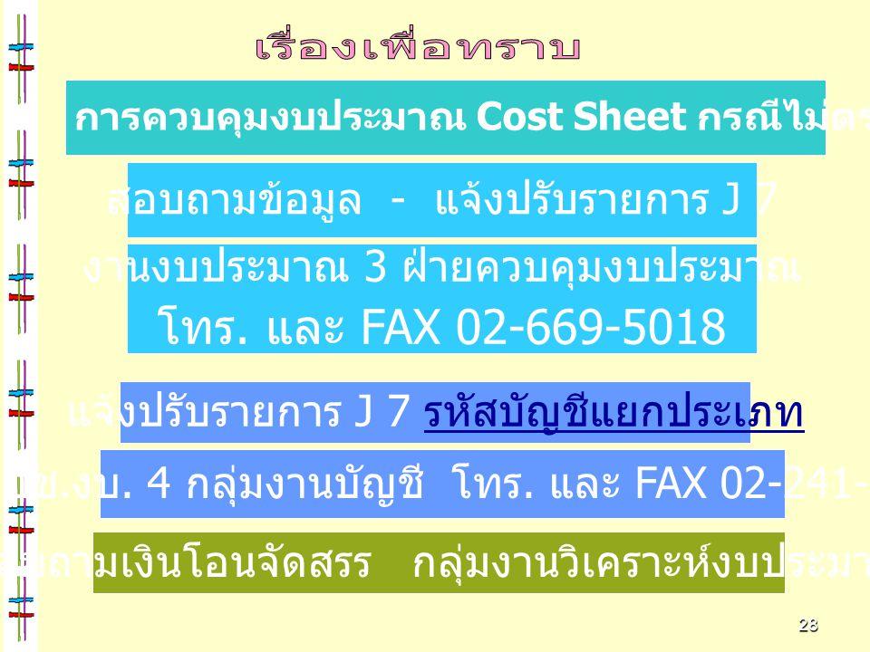 28 การควบคุมงบประมาณ Cost Sheet กรณีไม่ตรงกับ Web Report สอบถามข้อมูล - แจ้งปรับรายการ J 7 งานงบประมาณ 3 ฝ่ายควบคุมงบประมาณ โทร. และ FAX 02-669-5018 ง