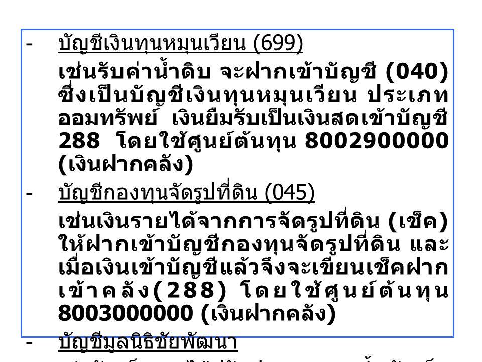- บัญชีเงินทุนหมุนเวียน (699) เช่นรับค่าน้ำดิบ จะฝากเข้าบัญชี (040) ซึ่งเป็นบัญชีเงินทุนหมุนเวียน ประเภท ออมทรัพย์ เงินยืมรับเป็นเงินสดเข้าบัญชี 288 โ