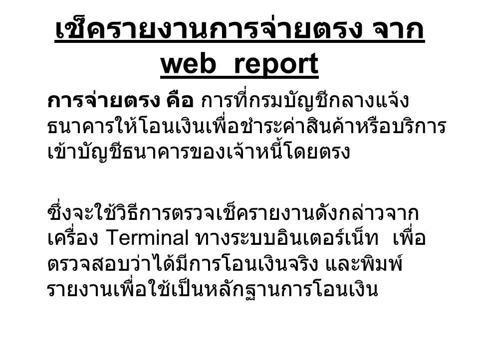 เช็ครายงานการจ่ายตรง จาก web report การจ่ายตรง คือ การที่กรมบัญชีกลางแจ้ง ธนาคารให้โอนเงินเพื่อชำระค่าสินค้าหรือบริการ เข้าบัญชีธนาคารของเจ้าหนี้โดยตร