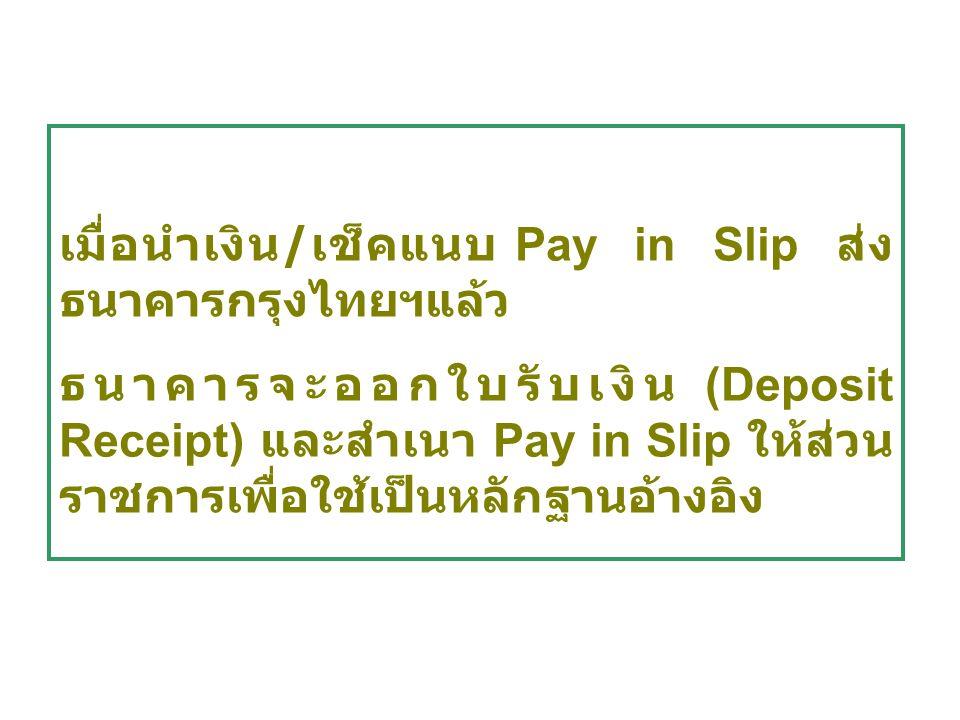 เมื่อนำเงิน / เช็คแนบ Pay in Slip ส่ง ธนาคารกรุงไทยฯแล้ว ธนาคารจะออกใบรับเงิน (Deposit Receipt) และสำเนา Pay in Slip ให้ส่วน ราชการเพื่อใช้เป็นหลักฐาน