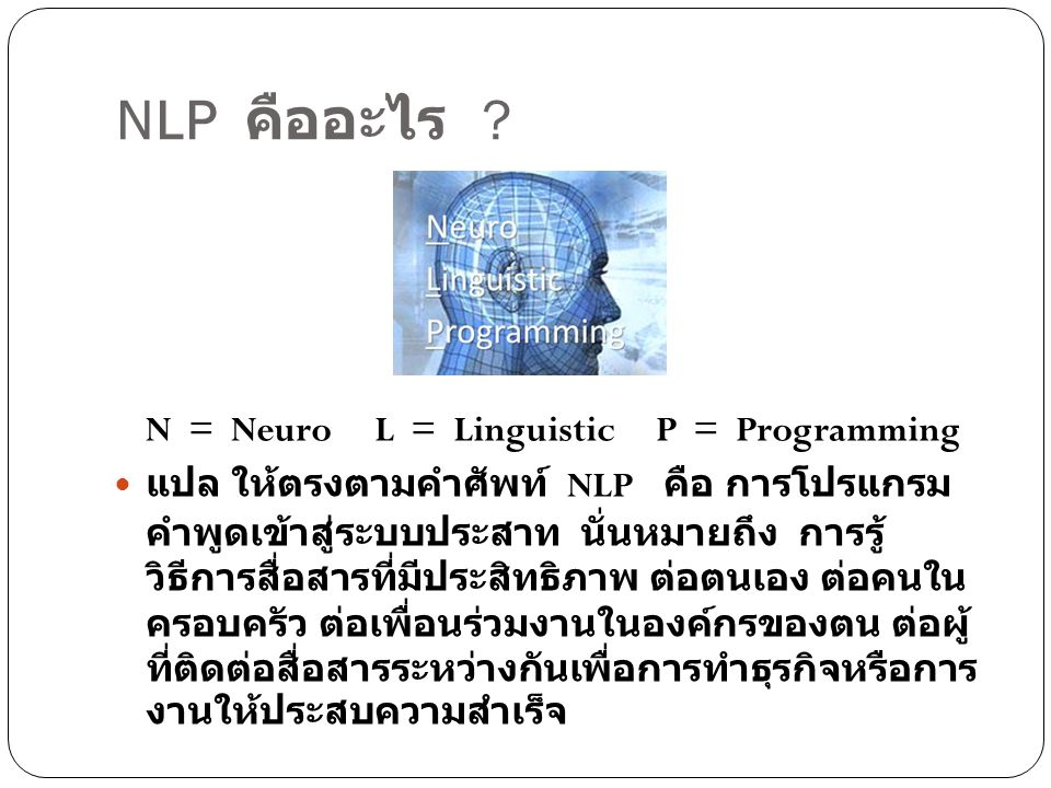 NLP คืออะไร ? N = Neuro L = Linguistic P = Programming แปล ให้ตรงตามคำศัพท์ NLP คือ การโปรแกรม คำพูดเข้าสู่ระบบประสาท นั่นหมายถึง การรู้ วิธีการสื่อสา