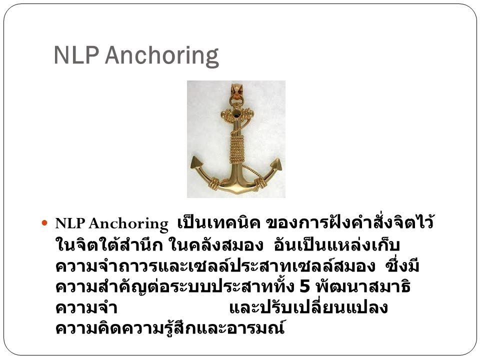 NLP Anchoring NLP Anchoring เป็นเทคนิค ของการฝังคำสั่งจิตไว้ ในจิตใต้สำนึก ในคลังสมอง อันเป็นแหล่งเก็บ ความจำถาวรและเซลล์ประสาทเซลล์สมอง ซึ่งมี ความสำ