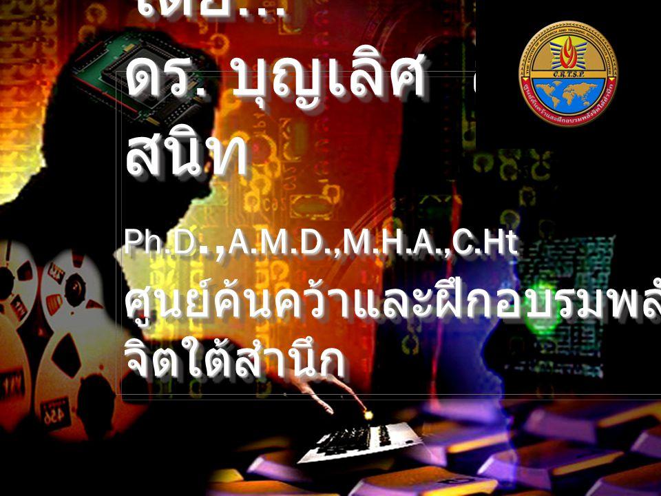 โดย... ดร. บุญเลิศ สาย สนิท Ph.D., A.M.D.,M.H.A.,C.Ht ศูนย์ค้นคว้าและฝึกอบรมพลัง จิตใต้สำนึก