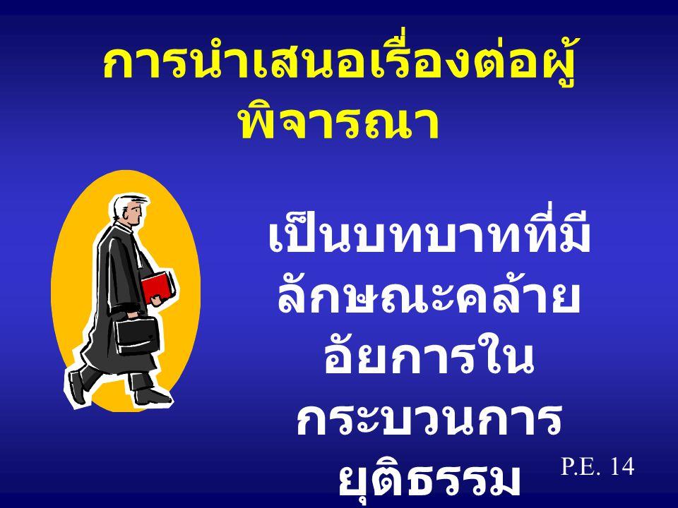 การนำเสนอเรื่องต่อผู้ พิจารณา เป็นบทบาทที่มี ลักษณะคล้าย อัยการใน กระบวนการ ยุติธรรม P.E. 14
