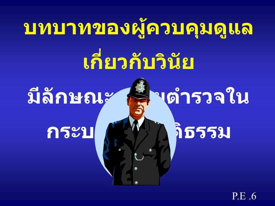 บทบาทของผู้ควบคุมดูแล เกี่ยวกับวินัย มีลักษณะคล้ายตำรวจใน กระบวนการยุติธรรม P.E.6