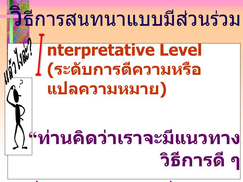 """วิ ธีการสนทนาแบบมีส่วนร่วม nterpretative Level ( ระดับการตีความหรือ แปลความหมาย ) """" ท่านคิดว่าเราจะมีแนวทาง วิธีการดี ๆ ที่จะทำให้เกิดผลที่ดีกว่าได้ อ"""
