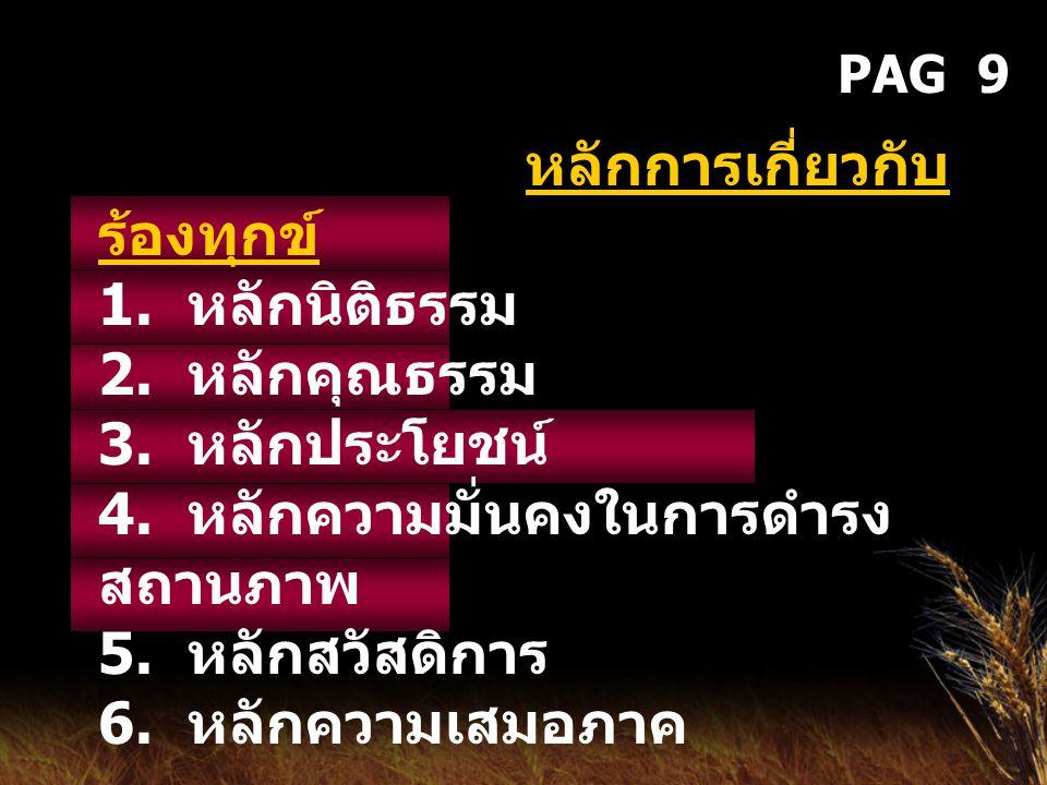 PAG 9 หลักการเกี่ยวกับ ร้องทุกข์ 1. หลักนิติธรรม 2. หลักคุณธรรม 3. หลักประโยชน์ 4. หลักความมั่นคงในการดำรง สถานภาพ 5. หลักสวัสดิการ 6. หลักความเสมอภาค