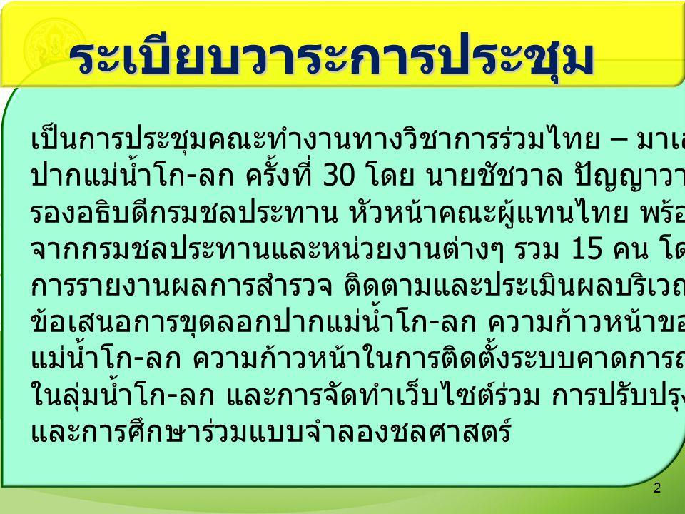 องค์ประกอบผู้แทนไทย ในการประชุมคณะทำงานทางวิชาการร่วมไทย - มาเลเซีย ในการปรับปรุงปากแม่น้ำโก - ลก ครั้งที่ ๓๐ 3 ผู้แทนกรม ชลประทาน นายชัชวาล ปัญญาวาทีนันท์ ประทานคณะทำงาน JTWG รองอธิบดีกรมชลประทาน ร้อยโทบรรพต อุชชิน คณะทำงาน JTWG นักการทูตชำนาญการ กรมสนธิสัญญาและกฎหมาย กระทรวงการ ต่างประเทศ นาวาอากาศเอกสานิตย์ การสูงเนิน คณะทำงาน JTWG รองผู้อำนวยการกองสมุทรศาสตร์ กรมอุทกศาสตร์ กองทัพเรือ พันเอกภาสกร ทวีตา คณะทำงาน JTWG รองผู้อำนวยการกองกิจการพลเรือน กองทัพภาคที่ ๔ นางสินีนาถ โขวิฑูรกิจ คณะทำงาน JTWG นักวิเคราะห์นโยบายและแผนชำนาญการ สำนักการเกษตรต่างประเทศ กระทรวง เกษตรและสหกรณ์ นายอรรถพร วงศ์ลิมาสวัสดิ์ คณะทำงาน JET นายช่างสำรวจอาวุโส กรมเจ้าท่า ผู้แทนหน่วยงาน ต่างๆ นายสมเกียรติ ประจำวงษ์ ประทานคณะทำงาน JET ผู้อำนวยการสำนักบริหารโครงการ นายศุภชัย รุ่งศรี คณะทำงาน JTWG ผู้อำนวยการสำนักวิจัยและพัฒนา นายทองเปลว กองจันทร์ คณะทำงาน JTWG ผู้อำนวยการสำนักบริหารจัดการน้ำและอุทก วิทยา นายไสว เสถียรพิทักษ์ ผู้แทนไทย ผู้อำนวยการส่วนจัดสรรน้ำและบำรุงรักษา สำนักชลประทานที่ ๑๗ นางสาวทยิดา สิริธีรธำรง คณะทำงาน JTWG นักวิเทศสัมพันธ์ชำนาญการ นายอัตตพันธ์ ดิลกโศภณ คณะทำงาน JET วิศวกรโยธาชำนาญการ นายชัยวัฒน์ จันทวี คณะทำงาน JTWG วิศวกรโยธาชำนาญการ นายโรจน์วัฒน์ อินทร์ทุ่ง ผู้แทนไทย วิศวกรโยธาชำนาญการ