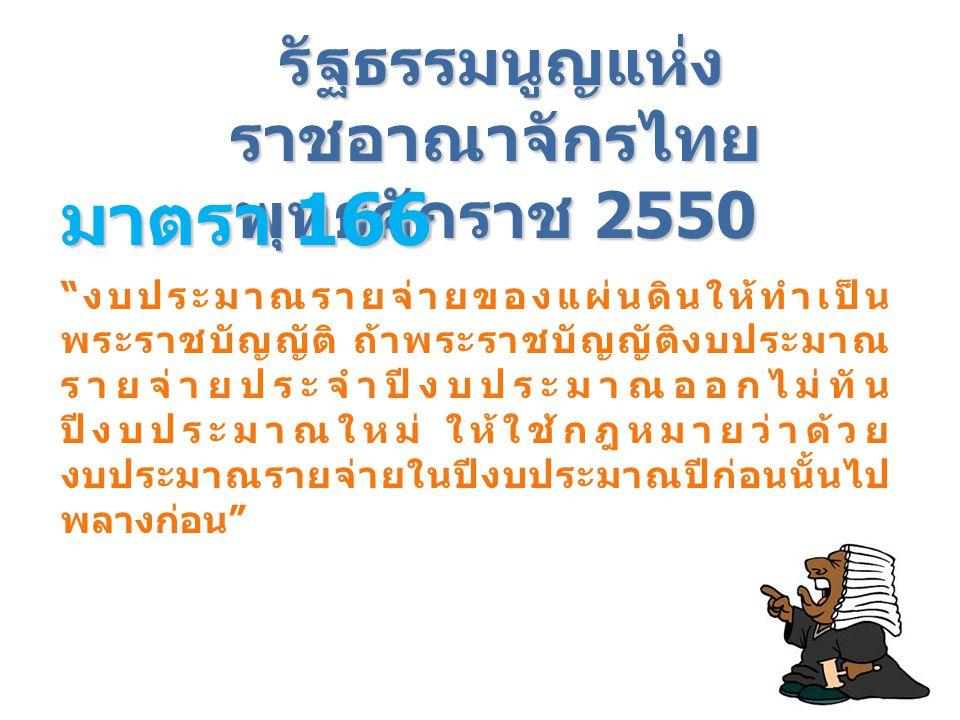 """รัฐธรรมนูญแห่ง ราชอาณาจักรไทย พุทธศักราช 2550 มาตรา 166 """" งบประมาณรายจ่ายของแผ่นดินให้ทำเป็น พระราชบัญญัติ ถ้าพระราชบัญญัติงบประมาณ รายจ่ายประจำปีงบปร"""
