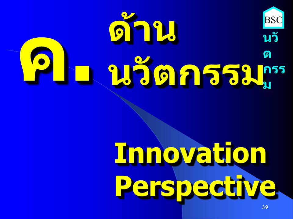 39 ค.ค.ค.ค. ค.ค.ค.ค. ด้านนวัตกรรมด้านนวัตกรรม InnovationPerspectiveInnovationPerspective นวั ต กรร ม BSC