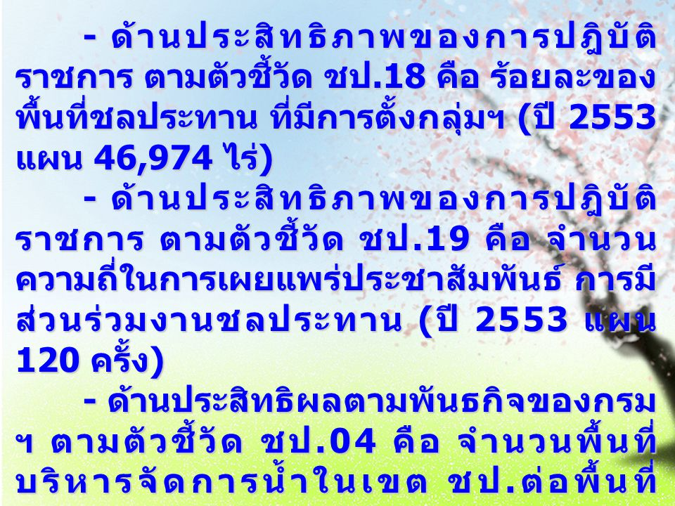 - ด้านประสิทธิภาพของการปฎิบัติ ราชการ ตามตัวชี้วัด ชป.18 คือ ร้อยละของ พื้นที่ชลประทาน ที่มีการตั้งกลุ่มฯ ( ปี 2553 แผน 46,974 ไร่ ) - ด้านประสิทธิภาพ