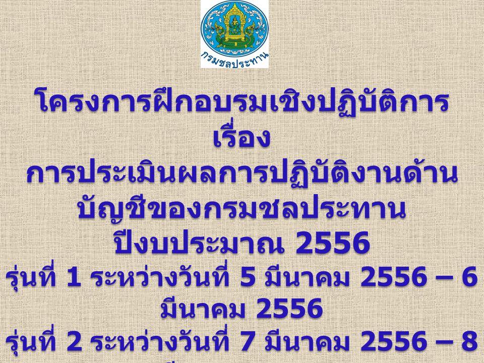 โครงการฝึกอบรมเชิงปฏิบัติการเรื่อง การประเมินผลการปฏิบัติงานด้าน บัญชีของกรมชลประทาน ปีงบประมาณ 2556 รุ่นที่ 1 ระหว่างวันที่ 5 มีนาคม 2556 – 6 มีนาคม 2556 รุ่นที่ 2 ระหว่างวันที่ 7 มีนาคม 2556 – 8 มีนาคม 2556 ณ ห้องประชุม 5 ชั้น 14 อาคารที่ทำการ ฝ่ายวิชาการ กรมชลประทาน สามเสน กรุงเทพมหานคร