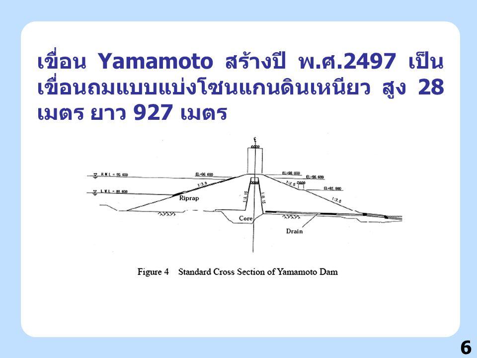 6 เขื่อน Yamamoto สร้างปี พ. ศ.2497 เป็น เขื่อนถมแบบแบ่งโซนแกนดินเหนียว สูง 28 เมตร ยาว 927 เมตร