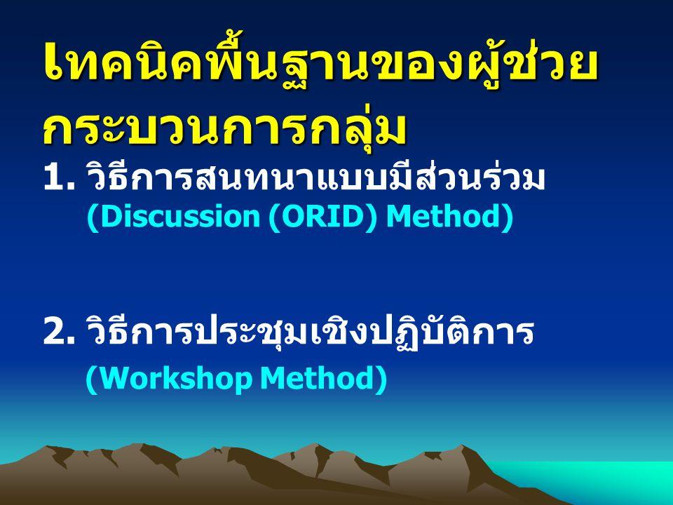 1. วิธีการสนทนาแบบมีส่วนร่วม (Discussion (ORID) Method) 2. วิธีการประชุมเชิงปฏิบัติการ (Workshop Method) เ ทคนิคพื้นฐานของผู้ช่วย กระบวนการกลุ่ม