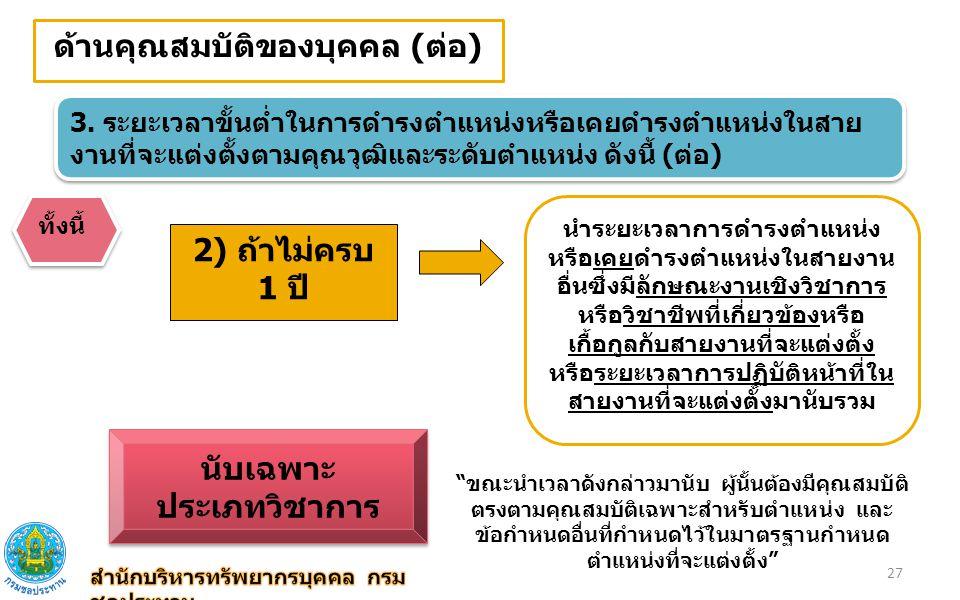 ด้านคุณสมบัติของบุคคล (ต่อ) 3. ระยะเวลาขั้นต่ำในการดำรงตำแหน่งหรือเคยดำรงตำแหน่งในสาย งานที่จะแต่งตั้งตามคุณวุฒิและระดับตำแหน่ง ดังนี้ (ต่อ) ทั้งนี้ 2