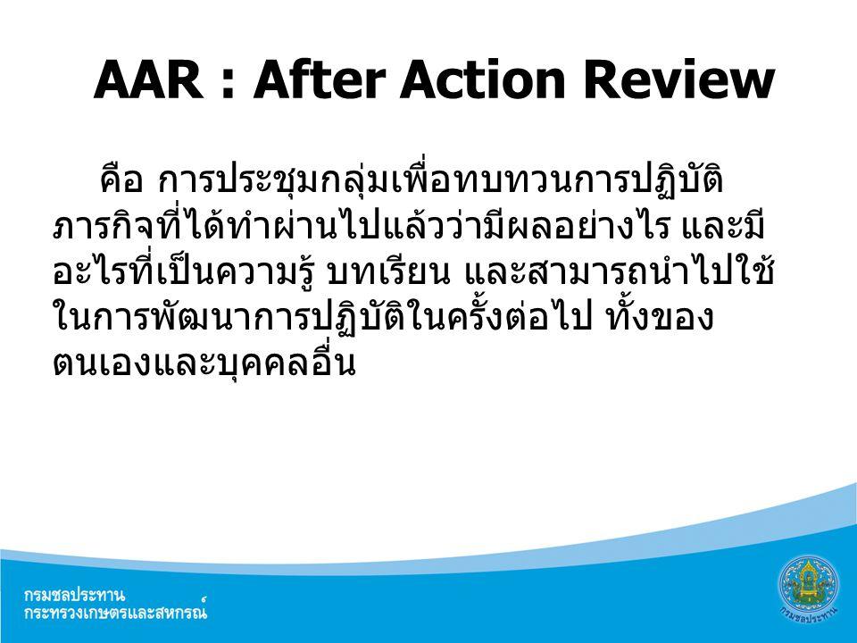 AAR : After Action Review คือ การประชุมกลุ่มเพื่อทบทวนการปฏิบัติ ภารกิจที่ได้ทำผ่านไปแล้วว่ามีผลอย่างไร และมี อะไรที่เป็นความรู้ บทเรียน และสามารถนำไป