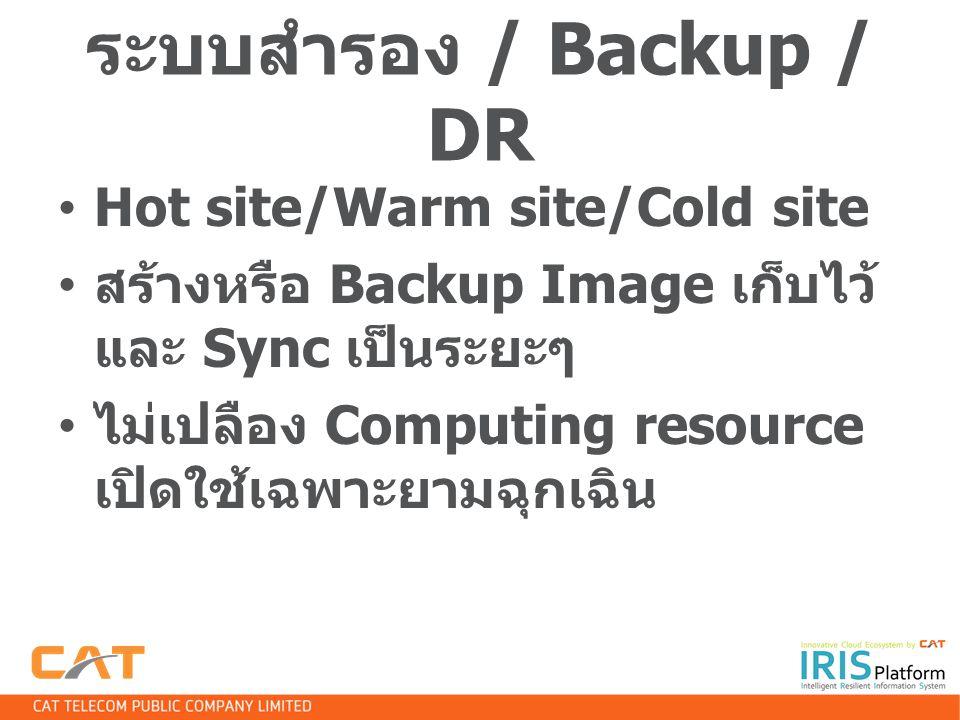 ระบบสำรอง / Backup / DR Hot site/Warm site/Cold site สร้างหรือ Backup Image เก็บไว้ และ Sync เป็นระยะๆ ไม่เปลือง Computing resource เปิดใช้เฉพาะยามฉุก