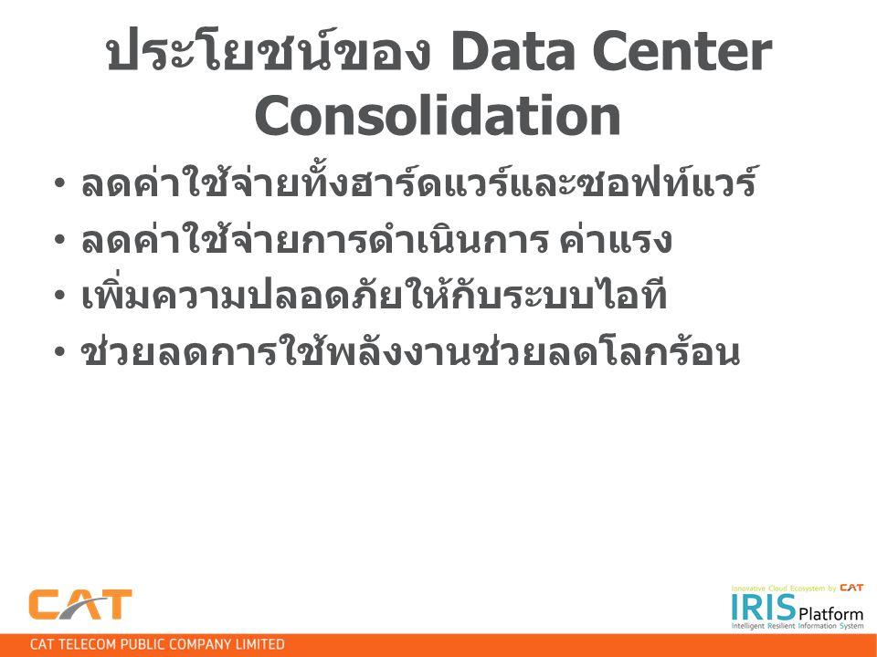 ประโยชน์ของ Data Center Consolidation ลดค่าใช้จ่ายทั้งฮาร์ดแวร์และซอฟท์แวร์ ลดค่าใช้จ่ายการดำเนินการ ค่าแรง เพิ่มความปลอดภัยให้กับระบบไอที ช่วยลดการใช