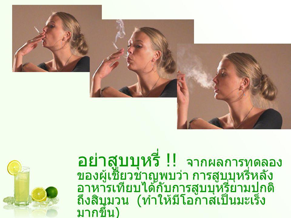 อย่าสูบบุหรี่ !! จากผลการทดลอง ของผู้เชี่ยวชาญพบว่า การสูบบุหรี่หลัง อาหารเทียบได้กับการสูบบุหรี่ยามปกติ ถึงสิบมวน ( ทำให้มีโอกาสเป็นมะเร็ง มากขึ้น )