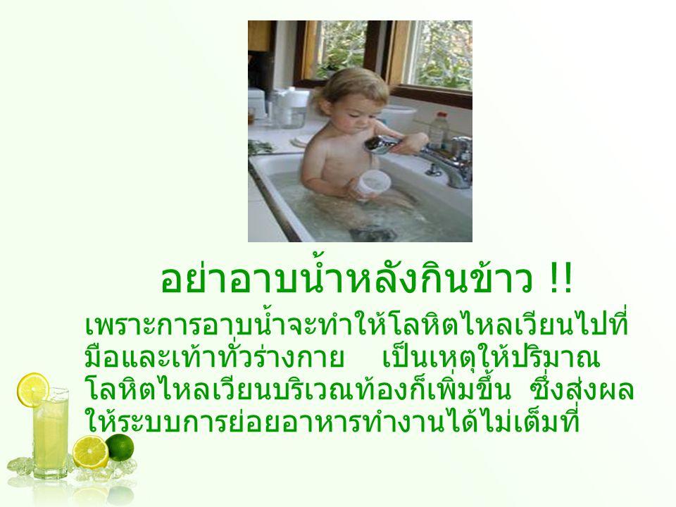 อย่าอาบน้ำหลังกินข้าว !! เพราะการอาบน้ำจะทำให้โลหิตไหลเวียนไปที่ มือและเท้าทั่วร่างกาย เป็นเหตุให้ปริมาณ โลหิตไหลเวียนบริเวณท้องก็เพิ่มขึ้น ซึ่งส่งผล