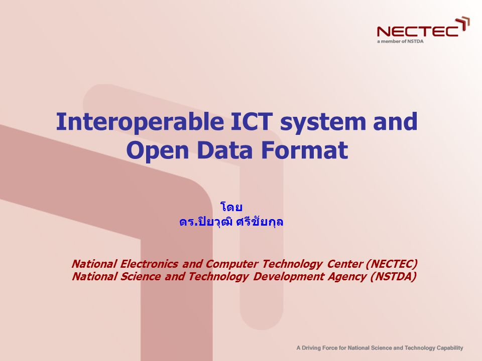 Interoperable ICT system and Open Data Format โดย ดร.ปิยวุฒิ ศรีชัยกุล National Electronics and Computer Technology Center (NECTEC) National Science a