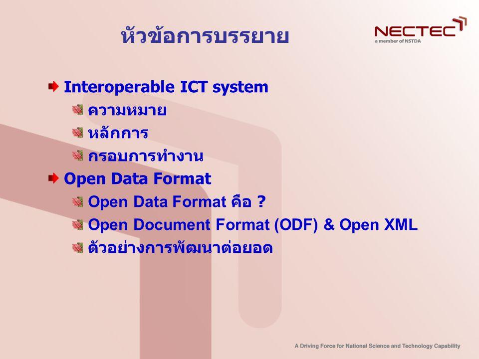 หัวข้อการบรรยาย Interoperable ICT system ความหมาย หลักการ กรอบการทำงาน Open Data Format Open Data Format คือ ? Open Document Format (ODF) & Open XML ต