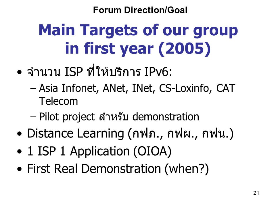 21 Main Targets of our group in first year (2005) จำนวน ISP ที่ให้บริการ IPv6: –Asia Infonet, ANet, INet, CS-Loxinfo, CAT Telecom –Pilot project สำหรั