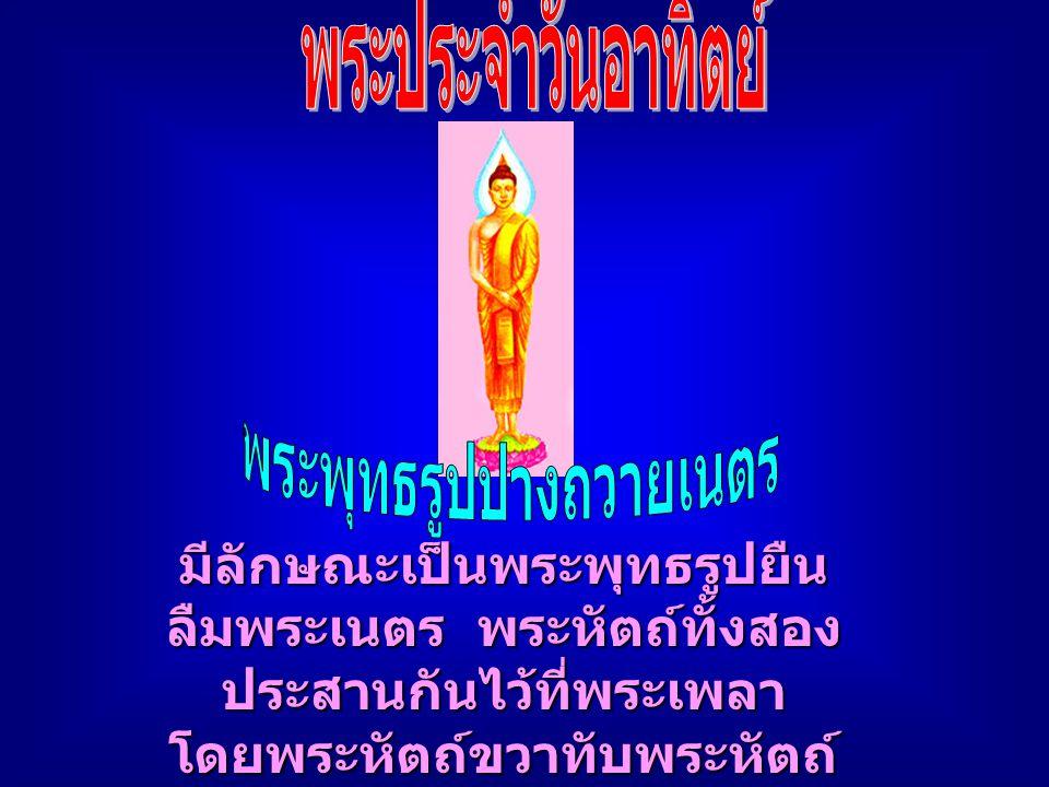 มีลักษณะเป็นพระพุทธรูปยืน ลืมพระเนตร พระหัตถ์ทั้งสอง ประสานกันไว้ที่พระเพลา โดยพระหัตถ์ขวาทับพระหัตถ์ ซ้าย