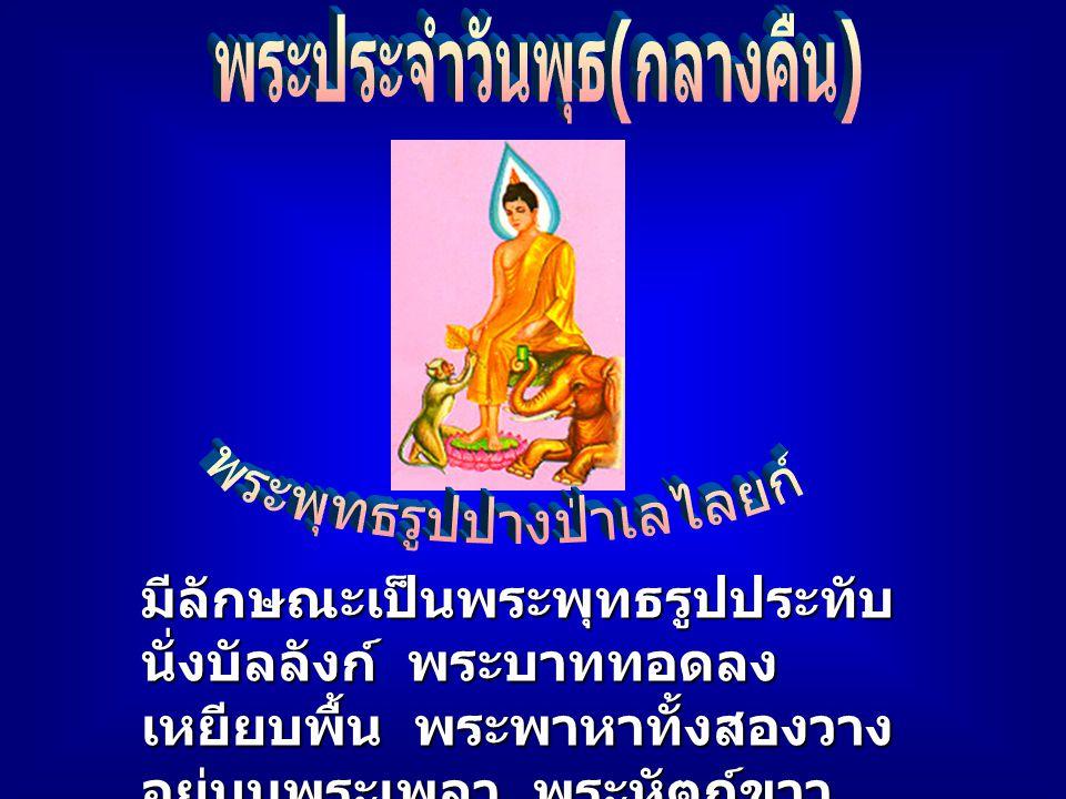 มีลักษณะเป็นพระพุทธรูป ประทับนั่งขัดสมาธิ พระบาท ขวาซ้อนพระบาทซ้าย พระ หัตถ์ขวาทับพระหัตถ์ซ้าย พระกายตั้งตรง