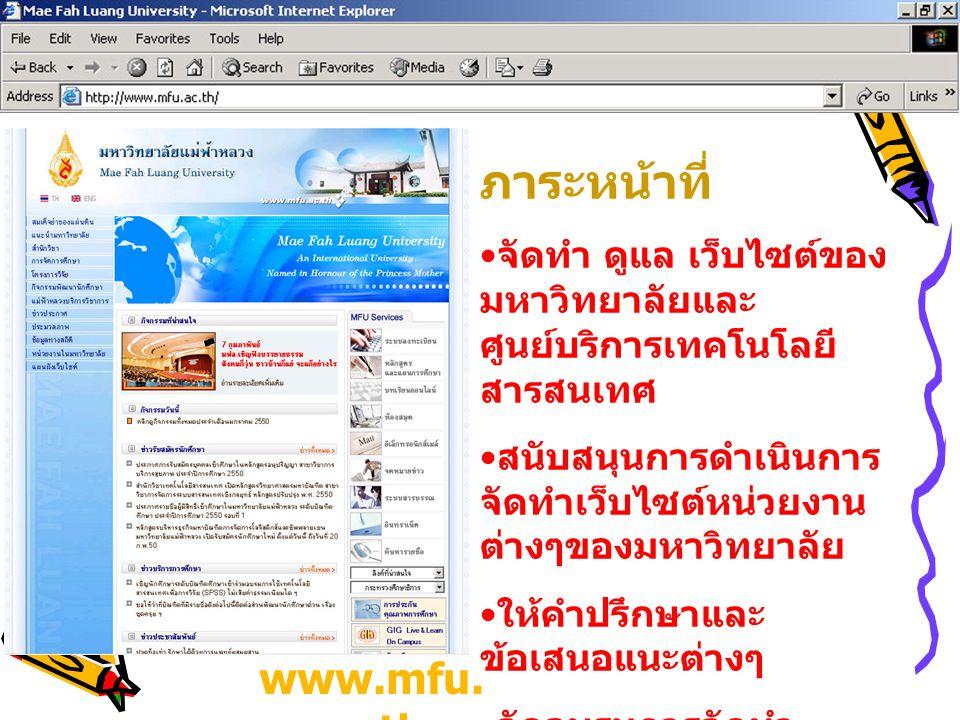 www.mfu. ac.th ภาระหน้าที่ จัดทำ ดูแล เว็บไซต์ของ มหาวิทยาลัยและ ศูนย์บริการเทคโนโลยี สารสนเทศ สนับสนุนการดำเนินการ จัดทำเว็บไซต์หน่วยงาน ต่างๆของมหาว