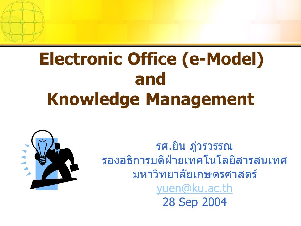 Electronic Office (e-Model) and Knowledge Management รศ.ยืน ภู่วรวรรณ รองอธิการบดีฝ่ายเทคโนโลยีสารสนเทศ มหาวิทยาลัยเกษตรศาสตร์ yuen@ku.ac.th 28 Sep 20