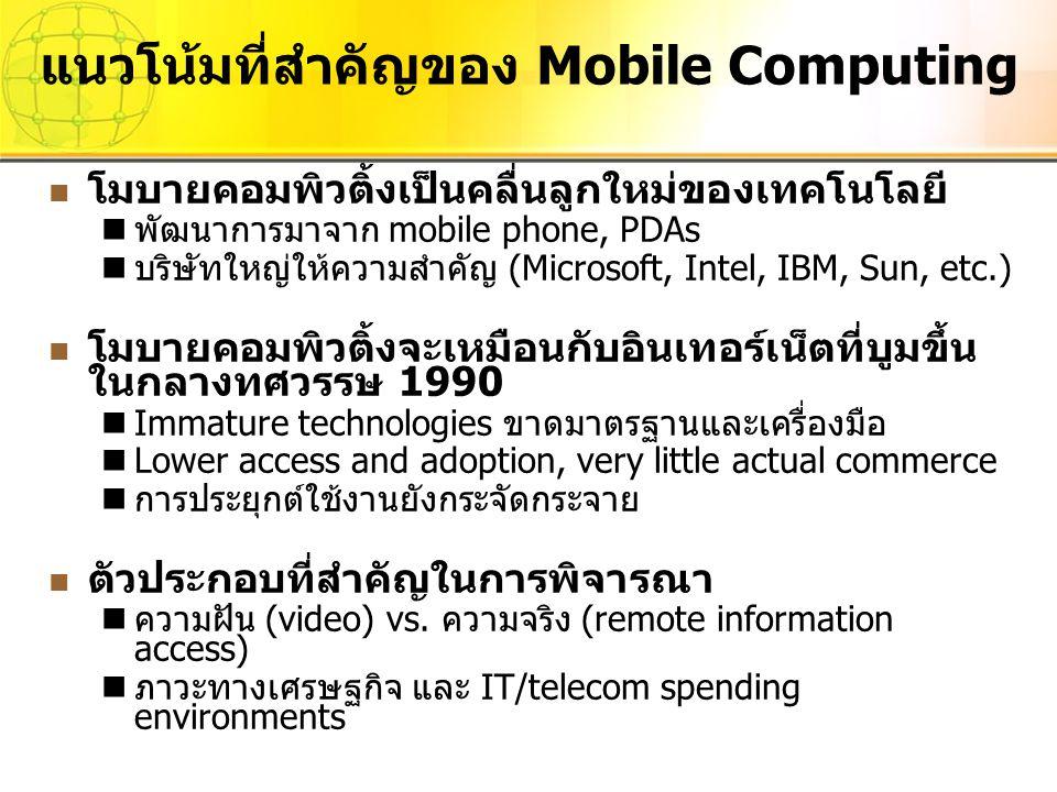 แนวโน้มที่สำคัญของ Mobile Computing โมบายคอมพิวติ้งเป็นคลื่นลูกใหม่ของเทคโนโลยี พัฒนาการมาจาก mobile phone, PDAs บริษัทใหญ่ให้ความสำคัญ (Microsoft, In