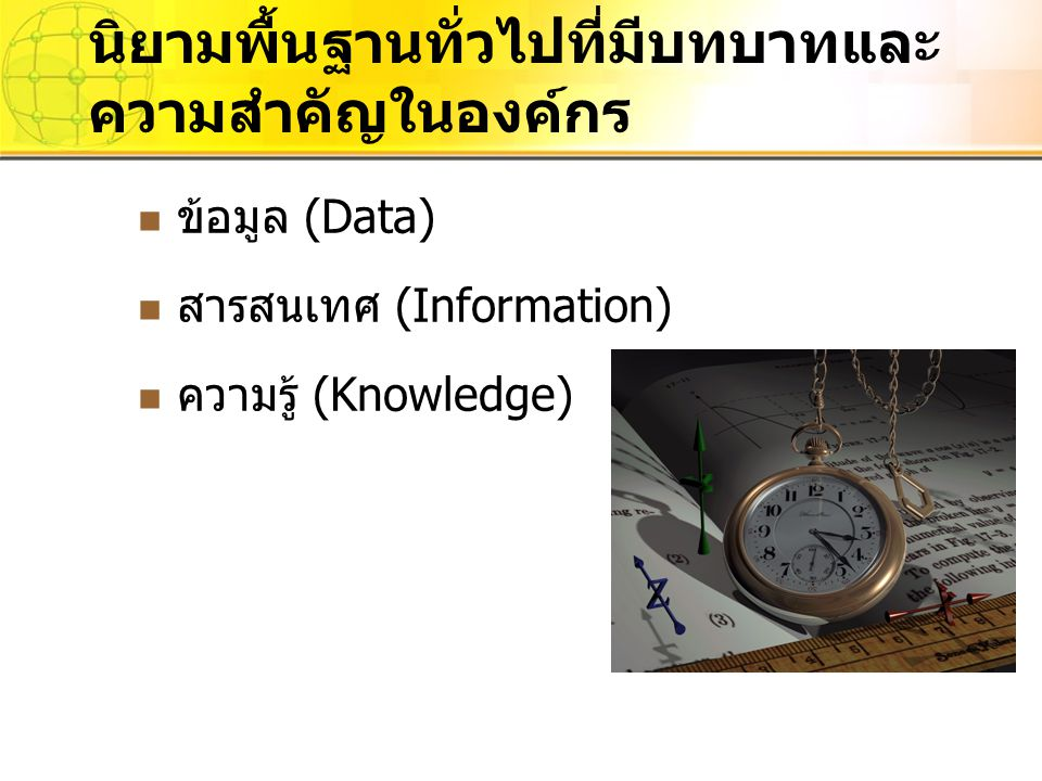ข้อมูล (Data) สารสนเทศ (Information) ความรู้ (Knowledge) นิยามพื้นฐานทั่วไปที่มีบทบาทและ ความสำคัญในองค์กร
