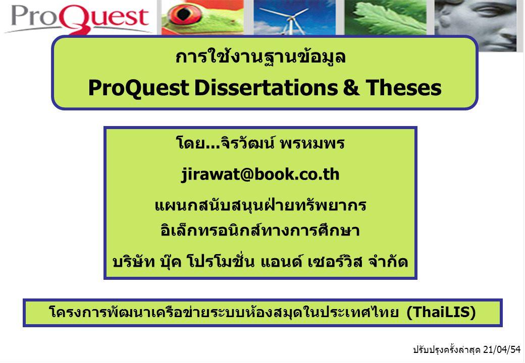 โครงการพัฒนาเครือข่ายระบบห้องสมุดในประเทศไทย (ThaiLIS) ปรับปรุงครั้งล่าสุด 21/04/54 การใช้งานฐานข้อมูล ProQuest Dissertations & Theses โดย...จิรวัฒน์ พรหมพร jirawat@book.co.th แผนกสนับสนุนฝ่ายทรัพยากร อิเล็กทรอนิกส์ทางการศึกษา บริษัท บุ๊ค โปรโมชั่น แอนด์ เซอร์วิส จำกัด