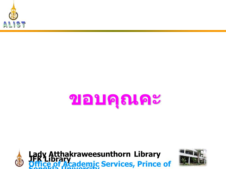 Lady Atthakraweesunthorn Library JFK Library Office of Academic Services, Prince of Songkla University ขอบคุณคะ