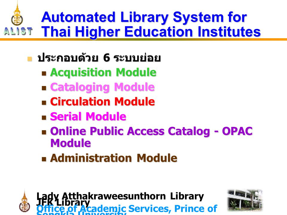 Lady Atthakraweesunthorn Library JFK Library Office of Academic Services, Prince of Songkla University Automated Library System for Thai Higher Education Institutes ประกอบด้วย 6 ระบบย่อย ประกอบด้วย 6 ระบบย่อย Acquisition Module Acquisition Module Cataloging Module Cataloging Module Circulation Module Circulation Module Serial Module Serial Module Online Public Access Catalog - OPAC Module Online Public Access Catalog - OPAC Module Administration Module Administration Module