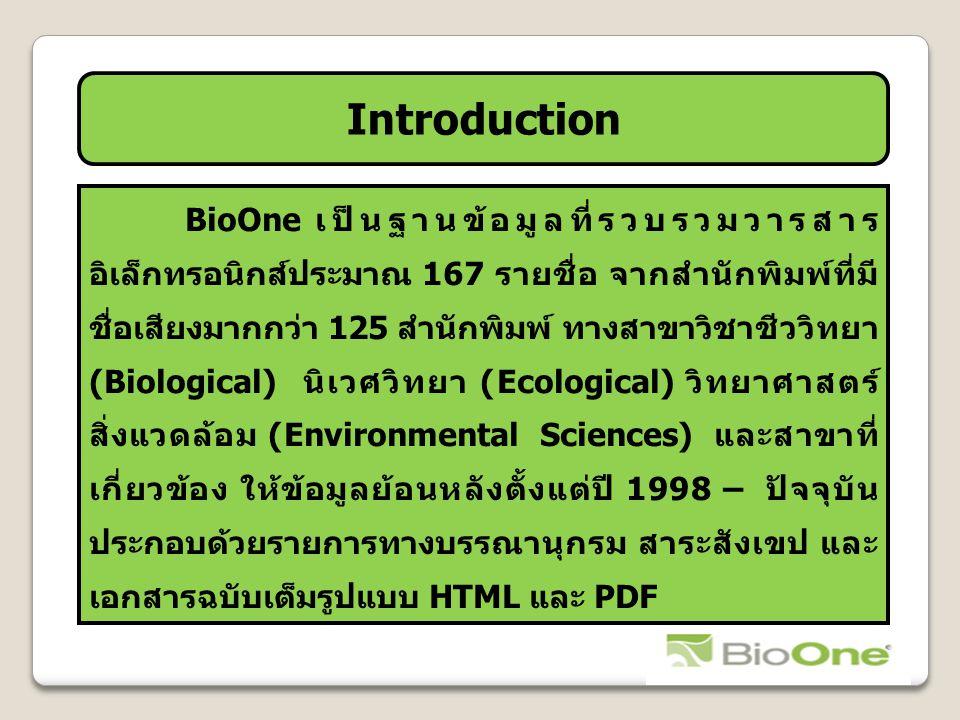 Introduction BioOne เป็นฐานข้อมูลที่รวบรวมวารสาร อิเล็กทรอนิกส์ประมาณ 167 รายชื่อ จากสำนักพิมพ์ที่มี ชื่อเสียงมากกว่า 125 สำนักพิมพ์ ทางสาขาวิชาชีววิทยา (Biological) นิเวศวิทยา (Ecological) วิทยาศาสตร์ สิ่งแวดล้อม (Environmental Sciences) และสาขาที่ เกี่ยวข้อง ให้ข้อมูลย้อนหลังตั้งแต่ปี 1998 – ปัจจุบัน ประกอบด้วยรายการทางบรรณานุกรม สาระสังเขป และ เอกสารฉบับเต็มรูปแบบ HTML และ PDF