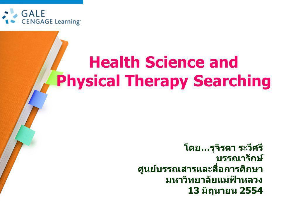 Health Science and Physical Therapy Searching โดย … รุจิรดา ระวีศรี บรรณารักษ์ ศูนย์บรรณสารและสื่อการศึกษา มหาวิทยาลัยแม่ฟ้าหลวง 13 มิถุนายน 2554